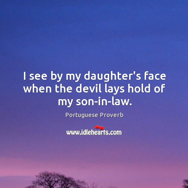 I see by my daughter's face when the devil lays hold of my son-in-law. Image