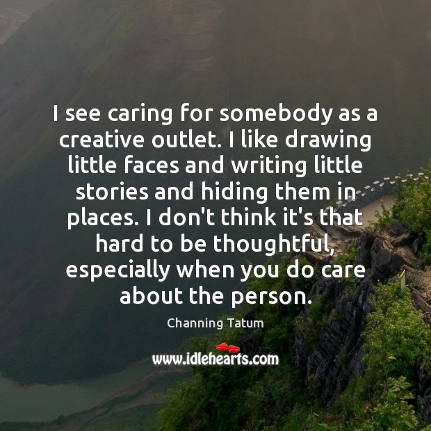 Image, I see caring for somebody as a creative outlet. I like drawing