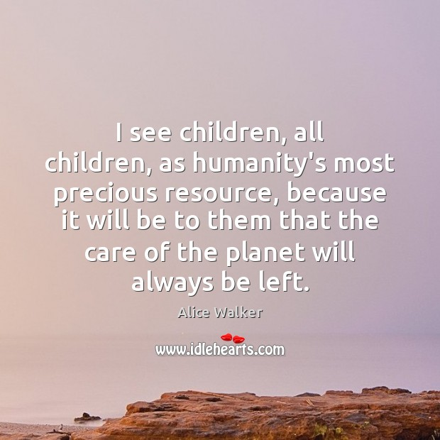 I see children, all children, as humanity's most precious resource, because it Image