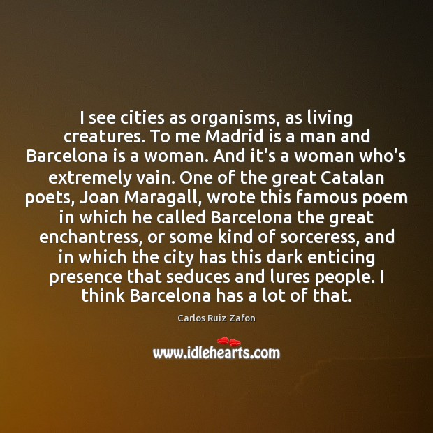 I see cities as organisms, as living creatures. To me Madrid is Carlos Ruiz Zafon Picture Quote