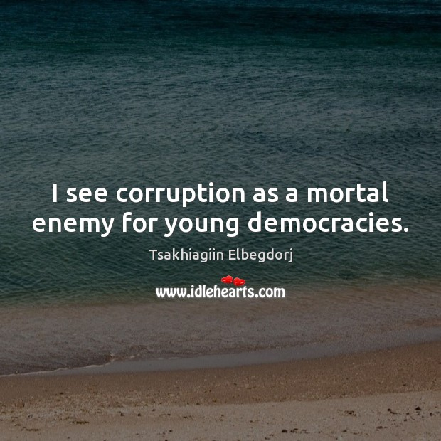 I see corruption as a mortal enemy for young democracies. Image