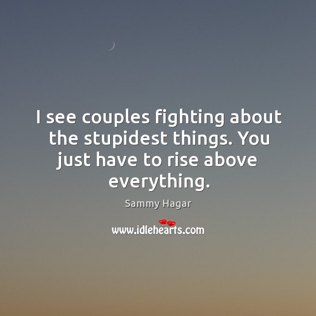 I see couples fighting about the stupidest things. You just have to rise above everything. Sammy Hagar Picture Quote