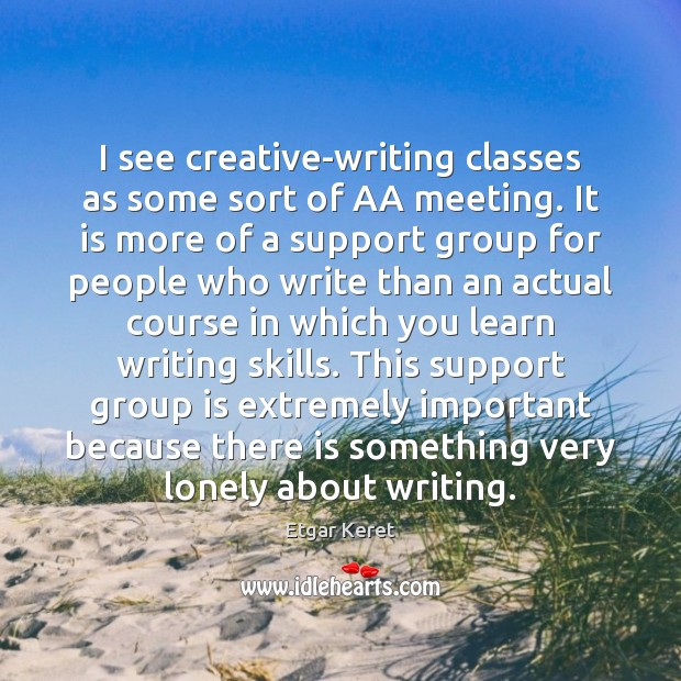 I see creative-writing classes as some sort of AA meeting. It is Etgar Keret Picture Quote