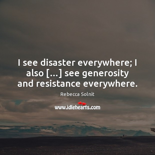 I see disaster everywhere; I also […] see generosity and resistance everywhere. Rebecca Solnit Picture Quote