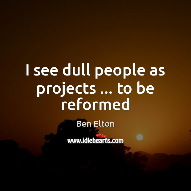 Image, I see dull people as projects … to be reformed