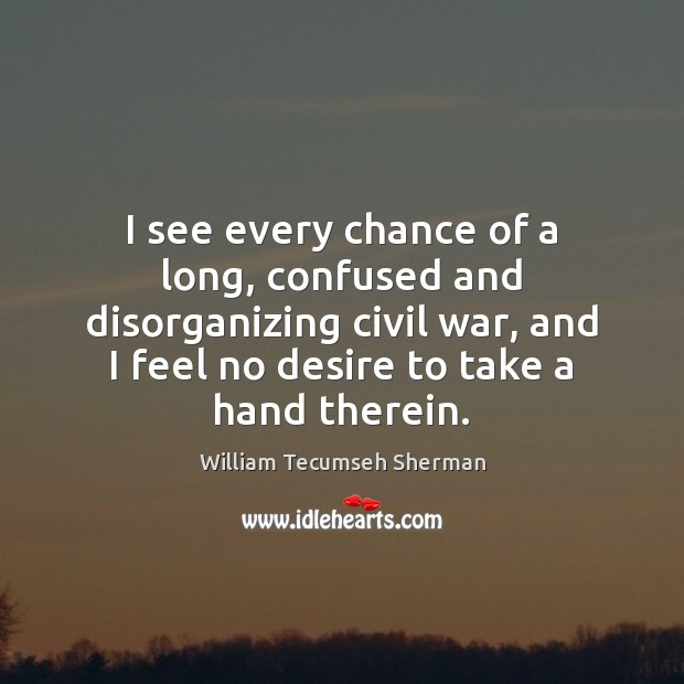 I see every chance of a long, confused and disorganizing civil war, William Tecumseh Sherman Picture Quote