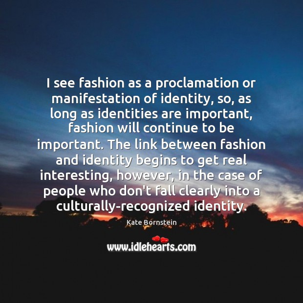 Image, I see fashion as a proclamation or manifestation of identity, so, as