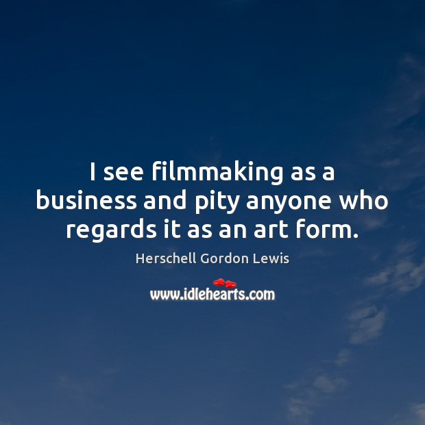 I see filmmaking as a business and pity anyone who regards it as an art form. Image