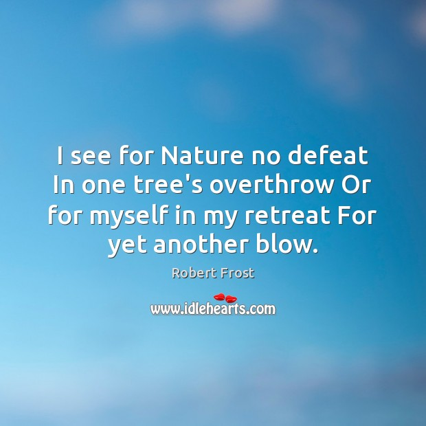 I see for Nature no defeat In one tree's overthrow Or for Image
