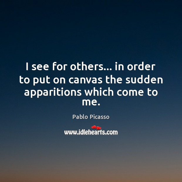 I see for others… in order to put on canvas the sudden apparitions which come to me. Image