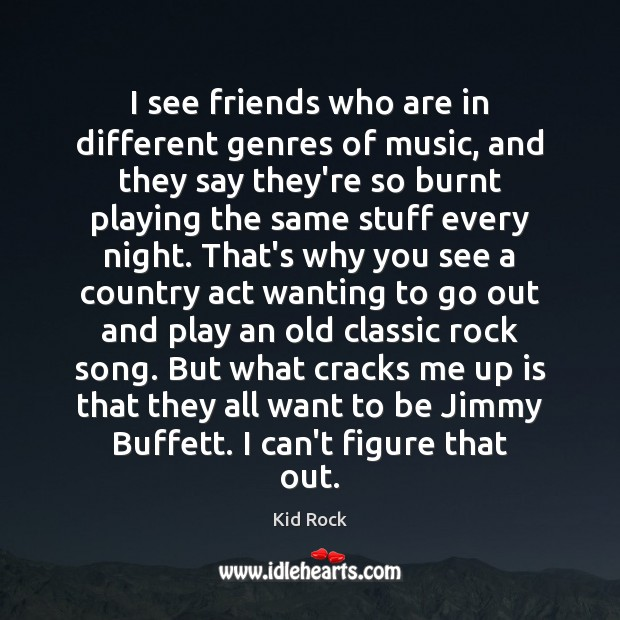 I see friends who are in different genres of music, and they Kid Rock Picture Quote