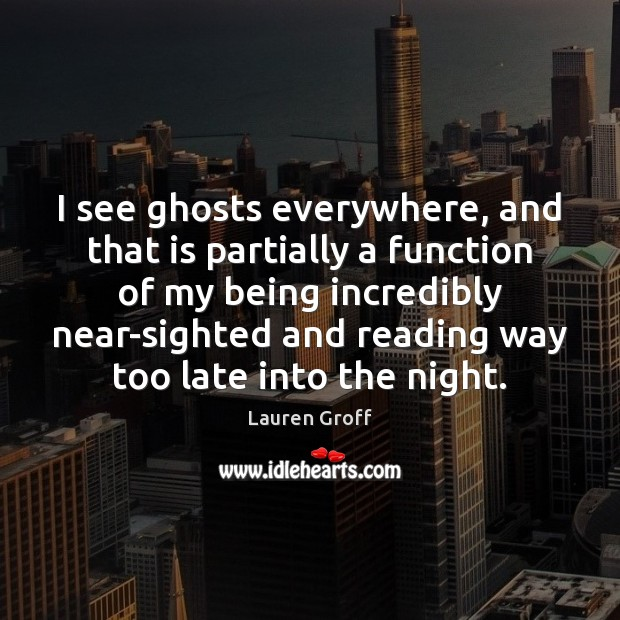 I see ghosts everywhere, and that is partially a function of my Lauren Groff Picture Quote