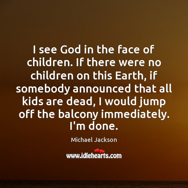 I see God in the face of children. If there were no Image