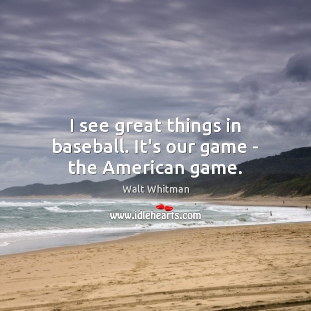 I see great things in baseball. It's our game – the American game. Image