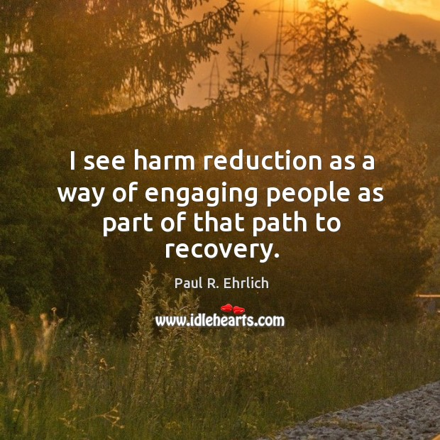 Image, I see harm reduction as a way of engaging people as part of that path to recovery.