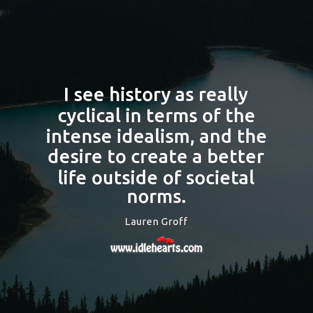 I see history as really cyclical in terms of the intense idealism, Lauren Groff Picture Quote