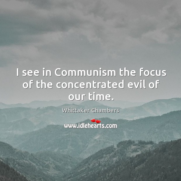 I see in communism the focus of the concentrated evil of our time. Whittaker Chambers Picture Quote