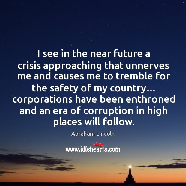 I see in the near future a crisis approaching that unnerves me and causes Image