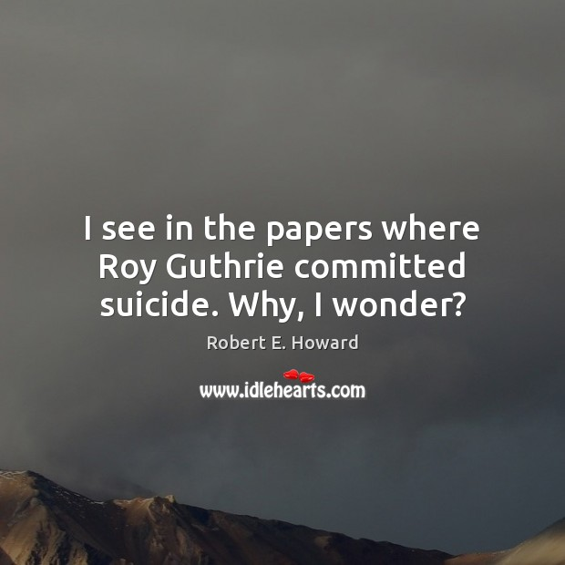 I see in the papers where Roy Guthrie committed suicide. Why, I wonder? Robert E. Howard Picture Quote