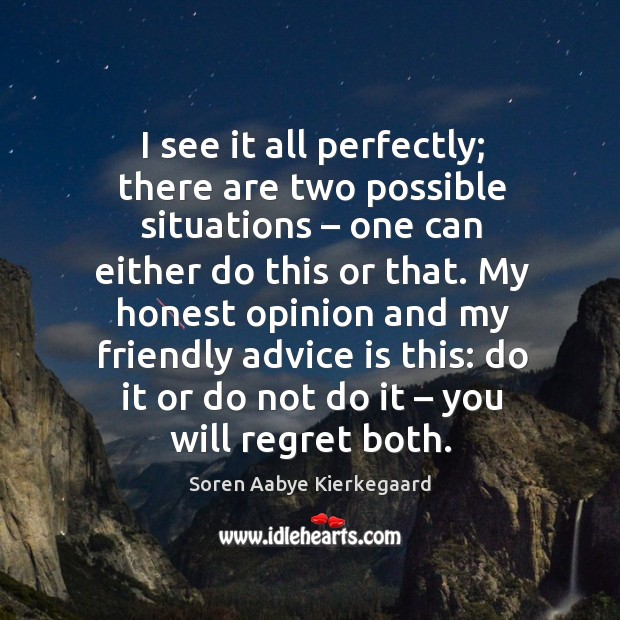 I see it all perfectly; there are two possible situations – one can either do this or that. Soren Aabye Kierkegaard Picture Quote