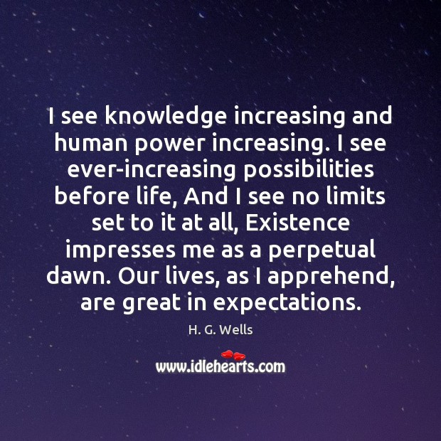 I see knowledge increasing and human power increasing. I see ever-increasing possibilities H. G. Wells Picture Quote