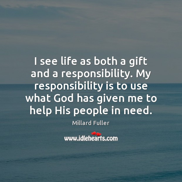 I see life as both a gift and a responsibility. My responsibility Responsibility Quotes Image