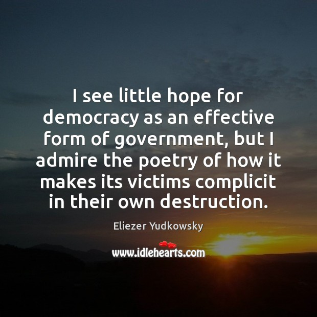 I see little hope for democracy as an effective form of government, Eliezer Yudkowsky Picture Quote