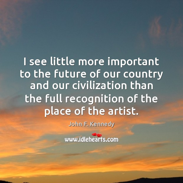 Best Places In Our Country: John F. Kennedy Picture Quote: I See Little More Important