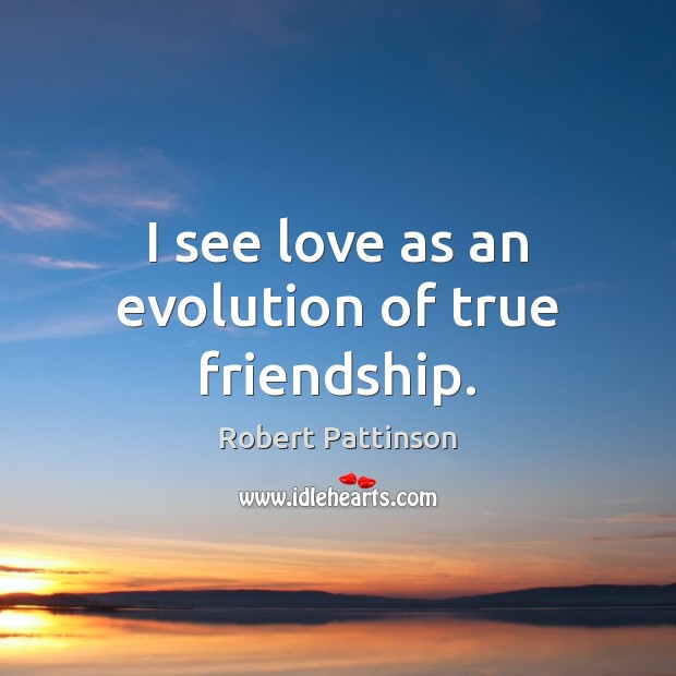 I see love as an evolution of true friendship. Robert Pattinson Picture Quote