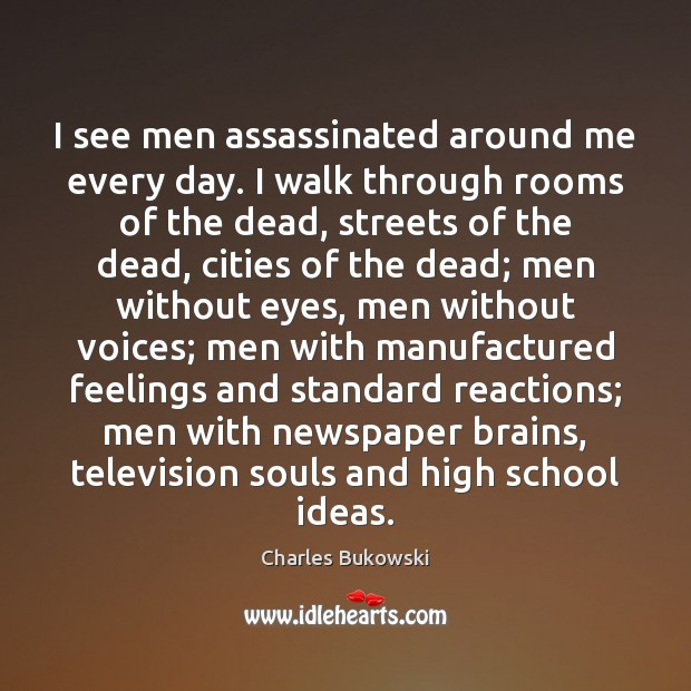 I see men assassinated around me every day. I walk through rooms Charles Bukowski Picture Quote