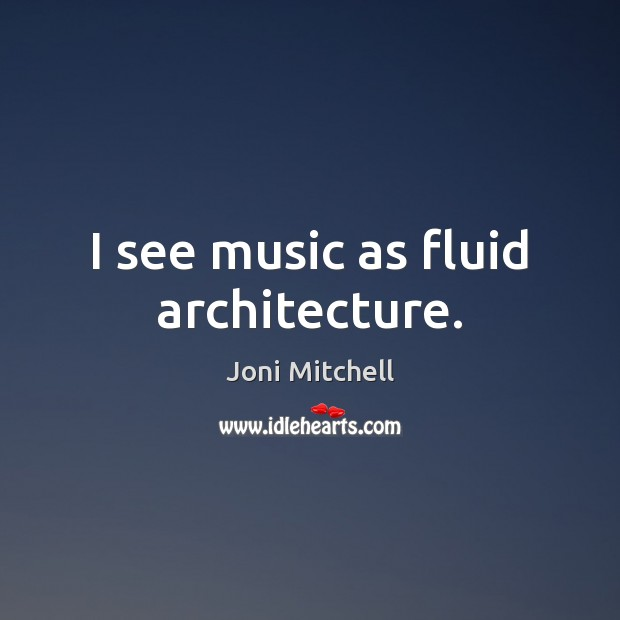 Image, I see music as fluid architecture.