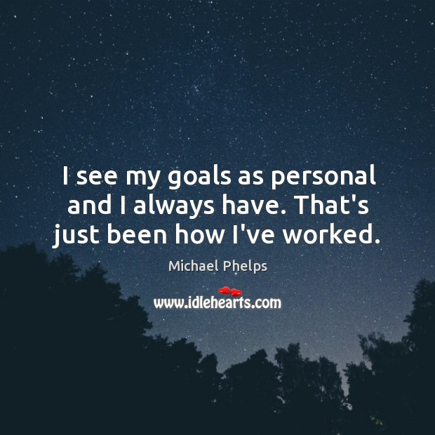 I see my goals as personal and I always have. That's just been how I've worked. Image