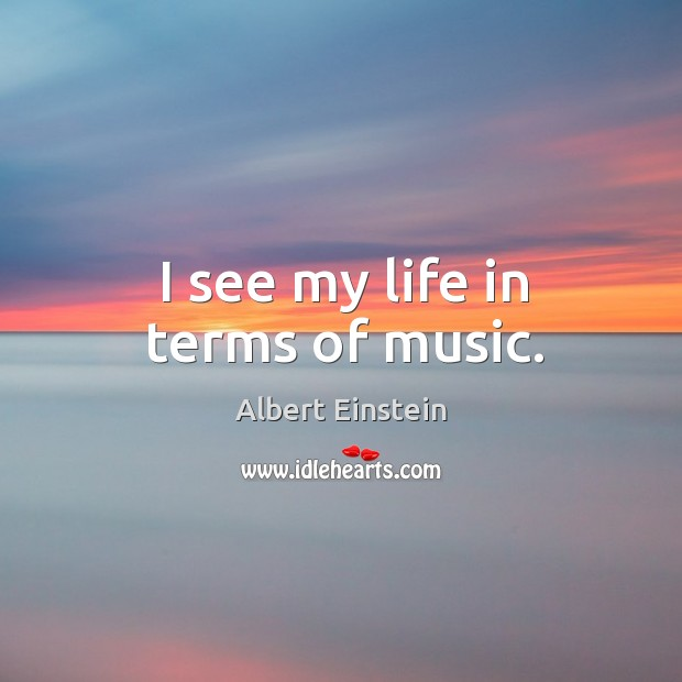 Image, I see my life in terms of music.