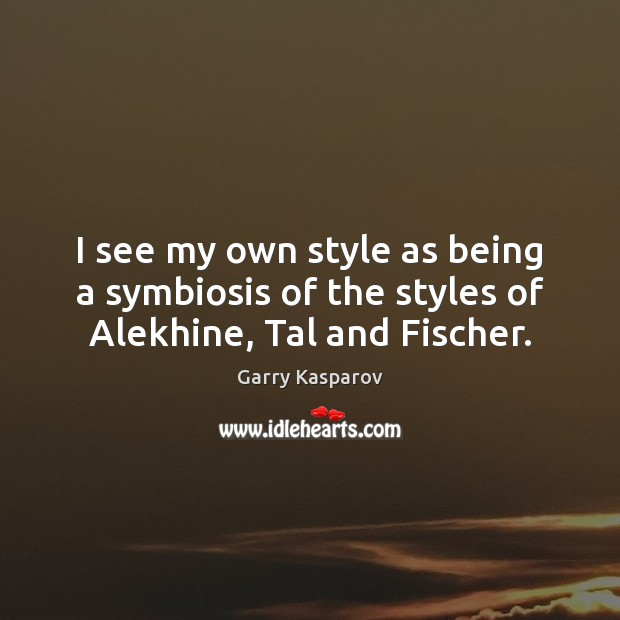I see my own style as being a symbiosis of the styles of Alekhine, Tal and Fischer. Garry Kasparov Picture Quote
