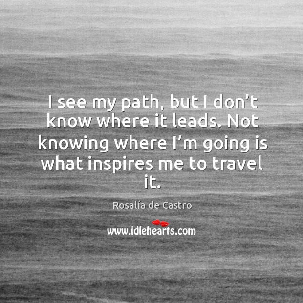 Image, I see my path, but I don't know where it leads. Not knowing where I'm going is what inspires me to travel it.