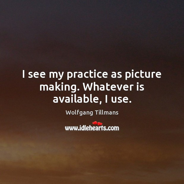 I see my practice as picture making. Whatever is available, I use. Image