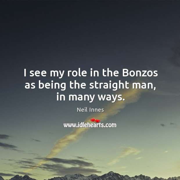 I see my role in the bonzos as being the straight man, in many ways. Image