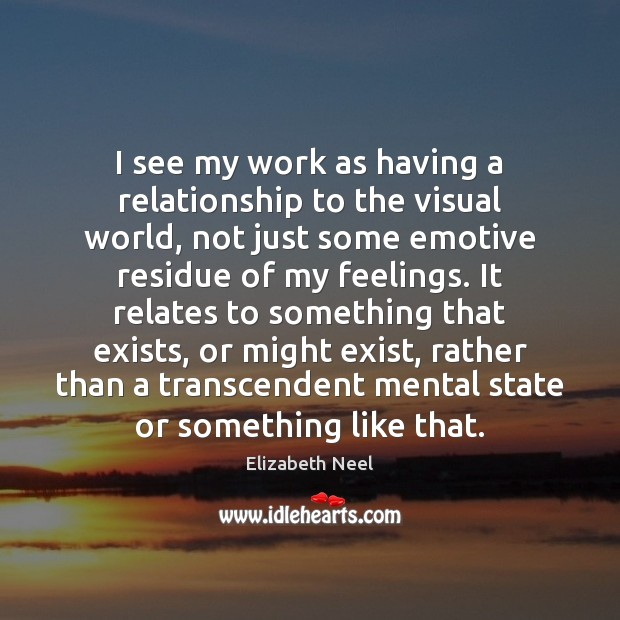 I see my work as having a relationship to the visual world, Elizabeth Neel Picture Quote