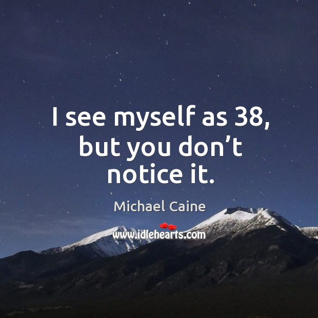 I see myself as 38, but you don't notice it. Image