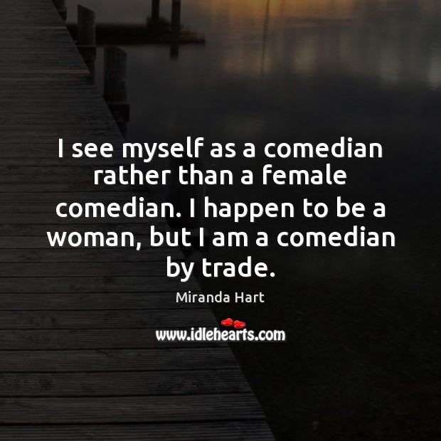 I see myself as a comedian rather than a female comedian. I Image