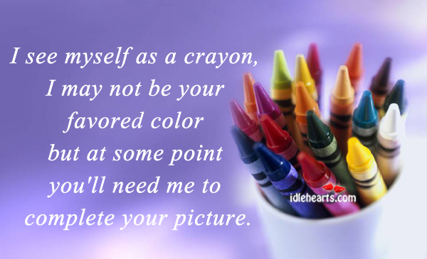 I See Myself As A Crayon, I May Not Be Your….