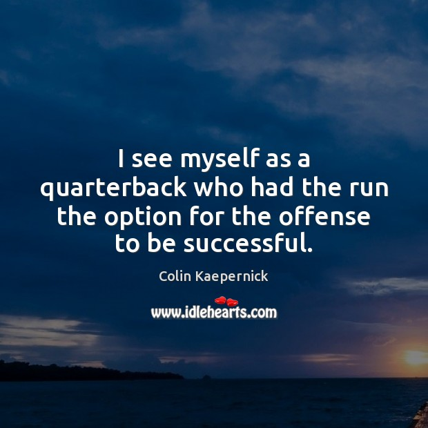 I see myself as a quarterback who had the run the option for the offense to be successful. To Be Successful Quotes Image