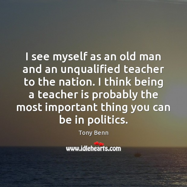 I see myself as an old man and an unqualified teacher to Teacher Quotes Image