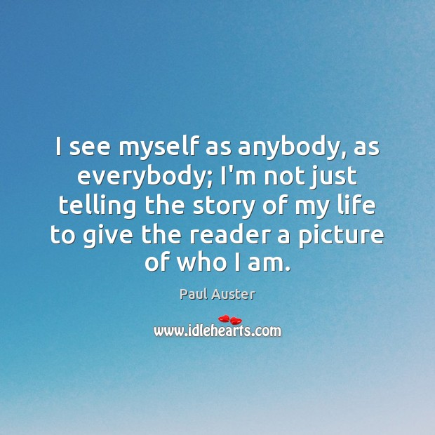 I see myself as anybody, as everybody; I'm not just telling the Paul Auster Picture Quote