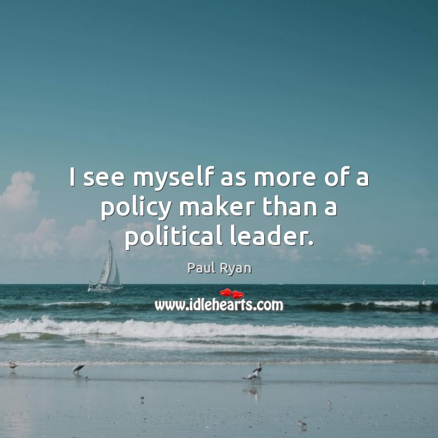 I see myself as more of a policy maker than a political leader. Paul Ryan Picture Quote