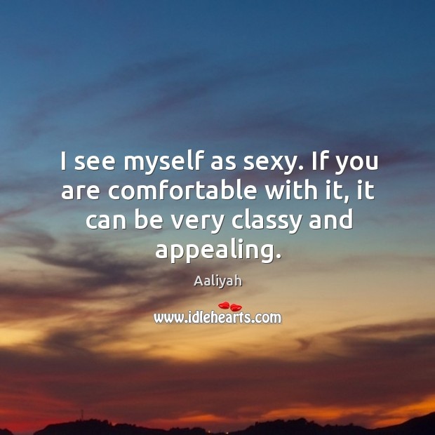 I see myself as sexy. If you are comfortable with it, it can be very classy and appealing. Aaliyah Picture Quote