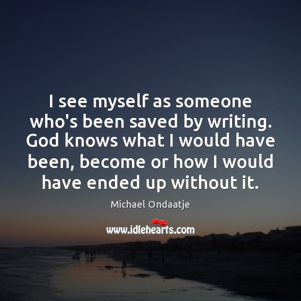 I see myself as someone who's been saved by writing. God knows Image