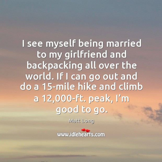 I see myself being married to my girlfriend and backpacking all over the world. Image