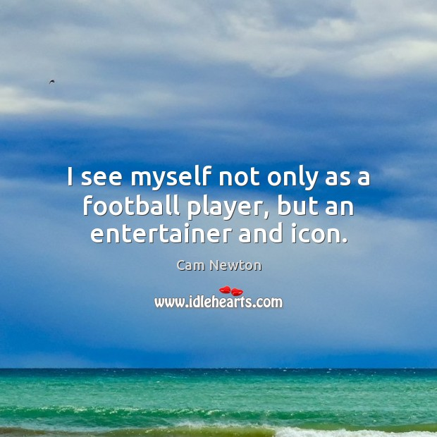 I see myself not only as a football player, but an entertainer and icon. Cam Newton Picture Quote
