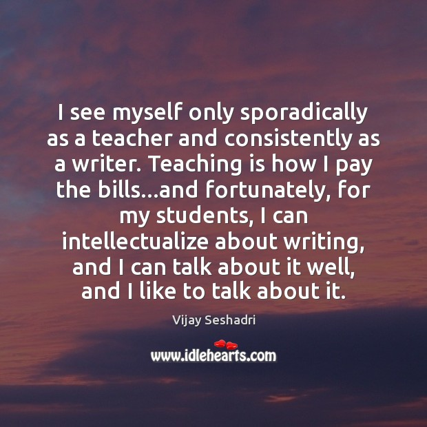 I see myself only sporadically as a teacher and consistently as a Teaching Quotes Image